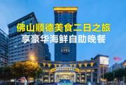 【广东周边游】佛山顺德美食2日之旅